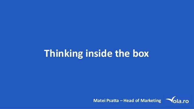 Thinking inside the	box Matei Psatta – Head of	Marketing