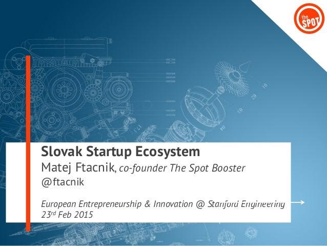 Slovak Startup Ecosystem Matej Ftacnik, co-founder The Spot Booster @ftacnik European Entrepreneurship & Innovation @ Stan...