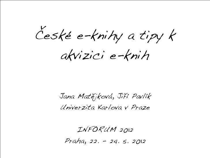 České e-knihy a tipy k   akvizici e-knih   Jana Matějková, Jiří Pavlík   Univerzita Karlova v Praze       INFORUM 2012    ...