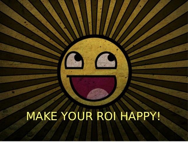 MAKE YOUR ROI HAPPY!