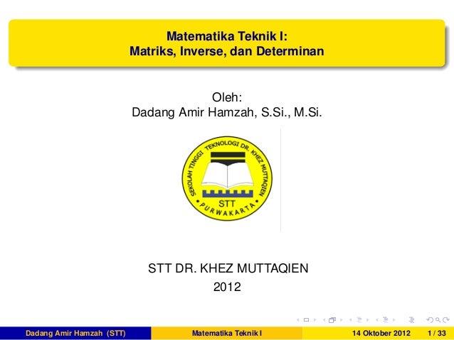 Matematika Teknik I:Matriks, Inverse, dan DeterminanOleh:Dadang Amir Hamzah, S.Si., M.Si.STT DR. KHEZ MUTTAQIEN2012Dadang ...