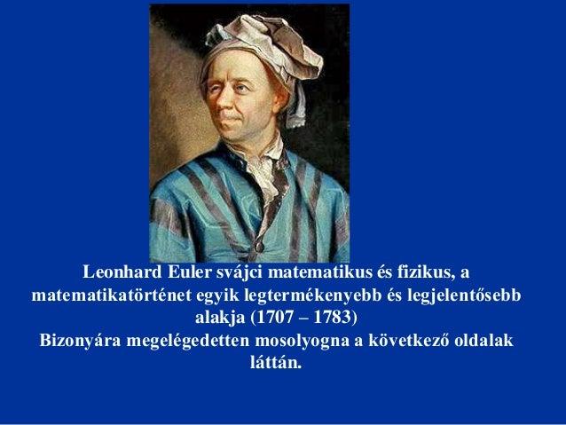 Leonhard Euler svájci matematikus és fizikus, a matematikatörténet egyik legtermékenyebb és legjelentősebb alakja (1707 – ...