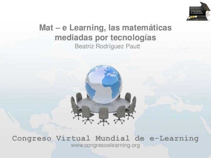 Mat – e Learning, las matemáticas         mediadas por tecnologías             Beatriz Rodríguez PauttCongreso Virtual Mun...