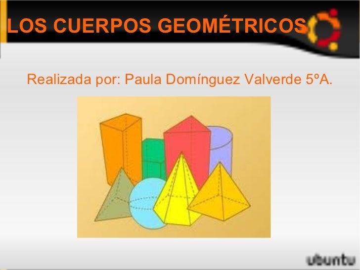 LOS CUERPOS GEOMÉTRICOS Realizada por: Paula Domínguez Valverde 5ºA.