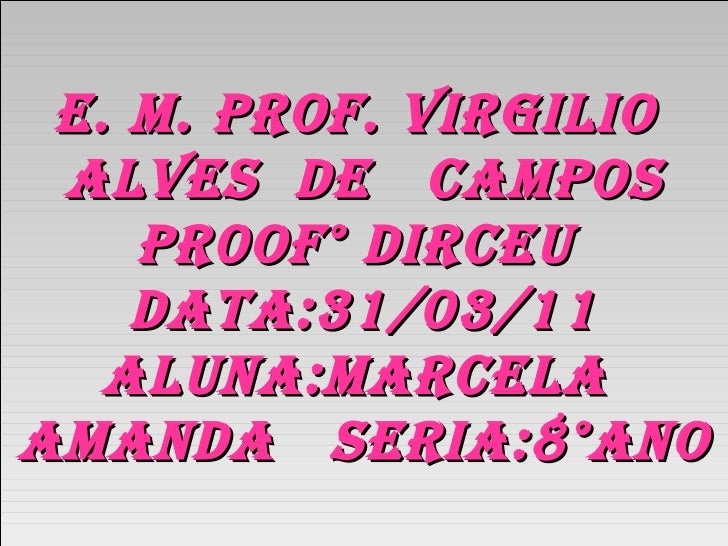e. m. prof. Virgilio  Alves  de  campos pr0of° Dirceu  data:31/03/11 aluna:marcela  Amanda  seria:8°ano
