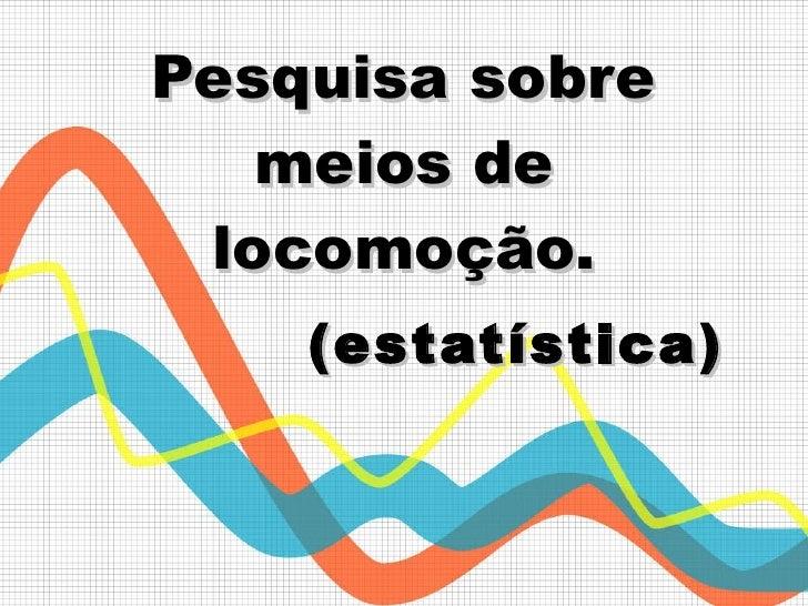 Pesquisa sobre meios de locomoção.   (estatística)