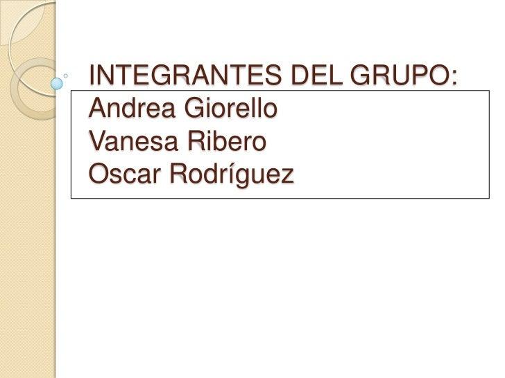 INTEGRANTES DEL GRUPO:Andrea GiorelloVanesa RiberoOscar Rodríguez