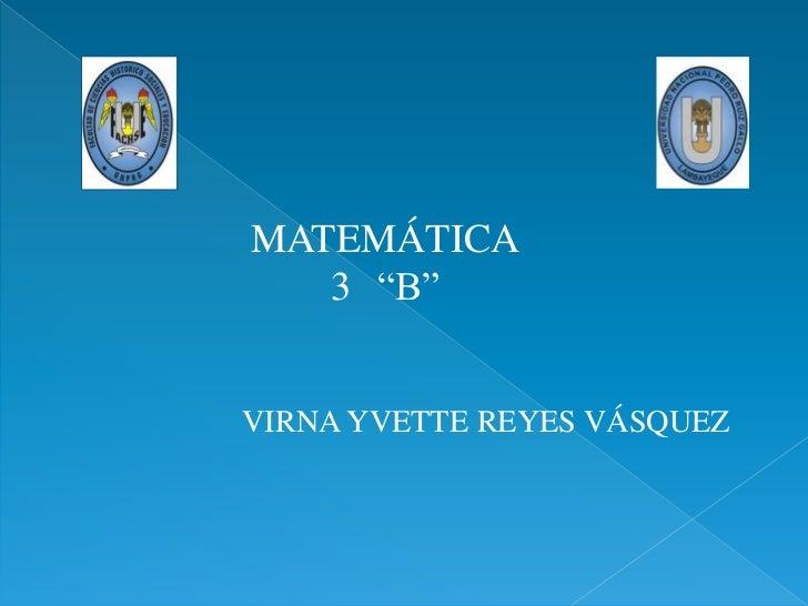 "MATEMÁTICA   3 ""B""VIRNA YVETTE REYES VÁSQUEZ"