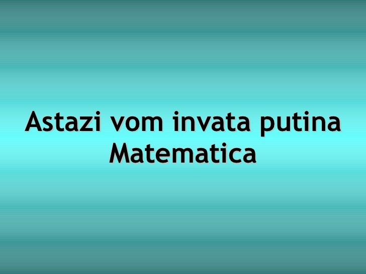 Astazi vom invata putina Matematica