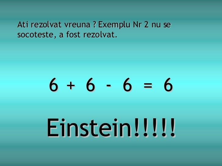 Ati rezolvat vreuna ? Exemplu Nr 2 nu se socoteste, a fost rezolvat. 6  6  6  =  6 + - Einstein!!!!!