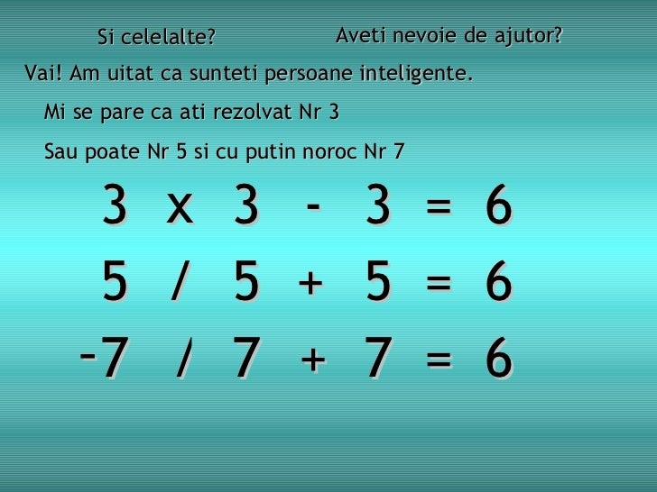 Si celelalte? Aveti nevoie de ajutor? Vai! Am uitat ca sunteti persoane inteligente. Mi se pare ca ati rezolvat Nr  3   3 ...