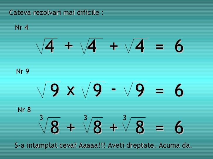 9 9 9  =  6 Cateva rezolvari mai dificile : Nr 4   4 4  4  =  6 + + x - 8 8 8  =  6 + + 3 3 3 S-a intamplat ceva? Aaaaa!!!...