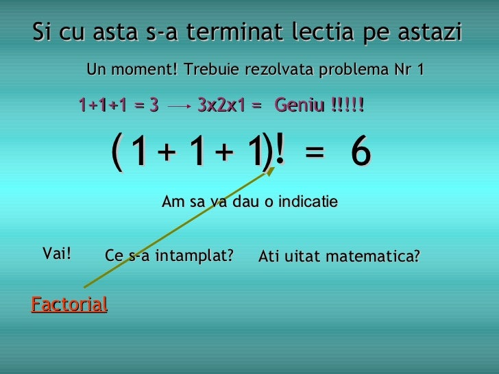 Si cu asta s-a terminat lectia pe astazi Un moment! Trebu i e rezolvata problema Nr 1 1  1  1  =  6 Am sa va dau o  indica...
