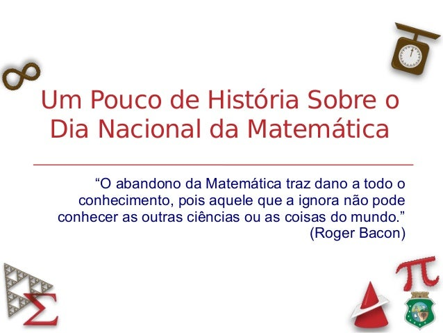 """Um Pouco de História Sobre oDia Nacional da Matemática""""O abandono da Matemática traz dano a todo oconhecimento, pois aquel..."""