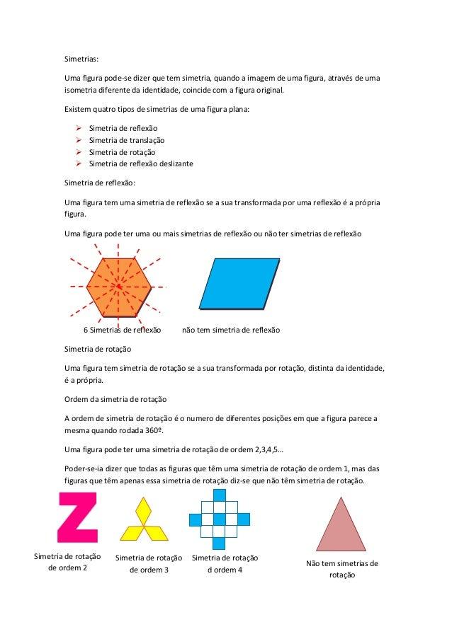Simetrias: Uma figura pode-se dizer que tem simetria, quando a imagem de uma figura, através de uma isometria diferente da...