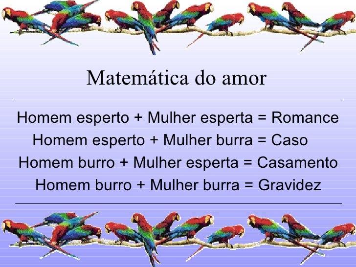 Matemática do amor Homem esperto + Mulher esperta = Romance Homem esperto + Mulher burra = Caso Homem burro + Mulher esper...