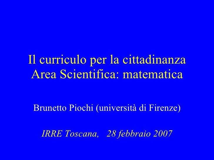 Il curriculo per la cittadinanza Area Scientifica: matematica Brunetto Piochi (università di Firenze) IRRE Toscana,  28 fe...