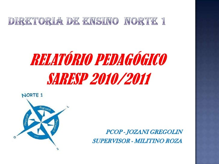 DIRETORIA DE ENSINO  NORTE 1<br />RELATÓRIO PEDAGÓGICO<br />SARESP 2010/2011<br />PCOP - JOZANI GREGOLIN<br />SUPERVISOR -...