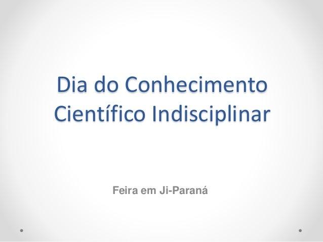 Dia do Conhecimento Científico Indisciplinar Feira em Ji-Paraná