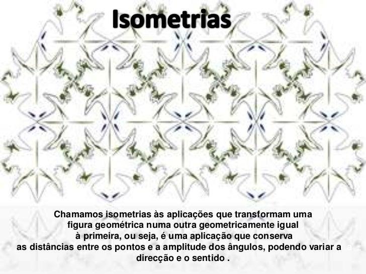 Isometrias<br />Chamamos isometrias às aplicações que transformam uma <br />figura geométrica numa outra geometricamente i...
