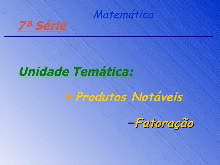 Matemática <ul><ul><li>Fatoração </li></ul></ul>7ª Série Unidade Temática: <ul><li>Produtos Notáveis </li></ul>