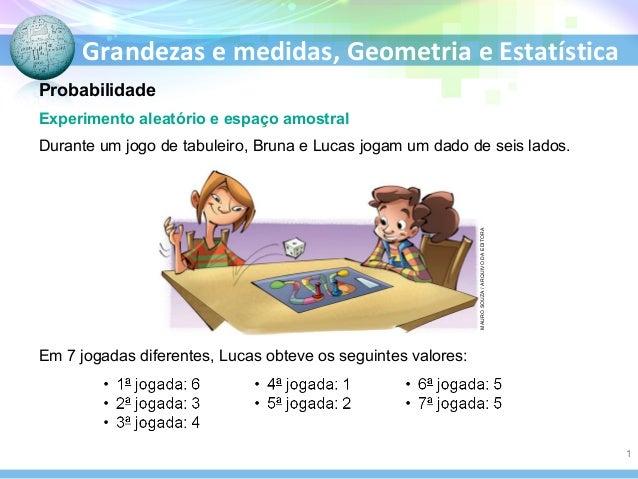 Grandezas e medidas, Geometria e Estatística Experimento aleatório e espaço amostral Em 7 jogadas diferentes, Lucas obteve...