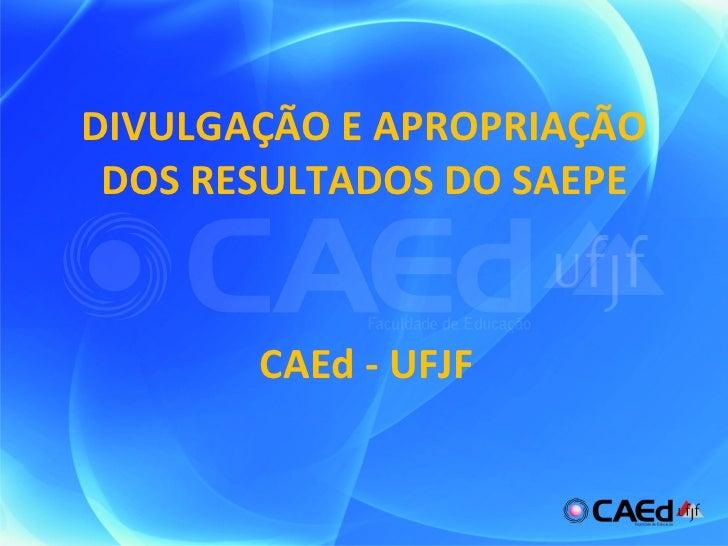 DIVULGAÇÃO E APROPRIAÇÃO DOS RESULTADOS DO SAEPE CAEd - UFJF