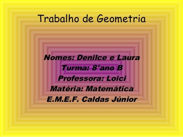 Trabalho de GeometriaNomes: Denilce e LauraTurma: 8°ano BProfessora: LoiciMatéria: MatemáticaE.M.E.F. Caldas Júnior