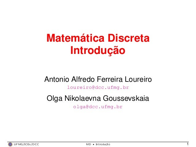 Matemática Discreta Introdução Antonio Alfredo Ferreira Loureiro loureiro@dcc.ufmg.br Olga Nikolaevna Goussevskaia olga@dc...