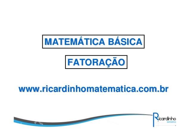 MATEMÁTICA BÁSICA FATORAÇÃO www.ricardinhomatematica.com.br