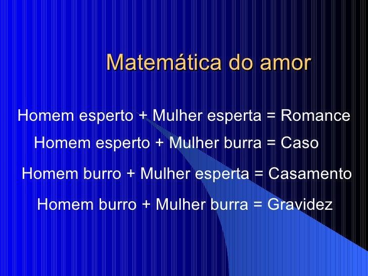 Matemática do amor Homem esperto + Mulher esperta = Romance Homem burro + Mulher burra = Gravidez Homem burro + Mulher esp...