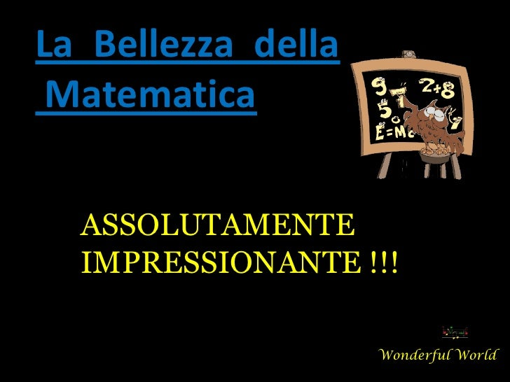 La Bellezza della Matematica  ASSOLUTAMENTE  IMPRESSIONANTE !!!                    Wonderful World