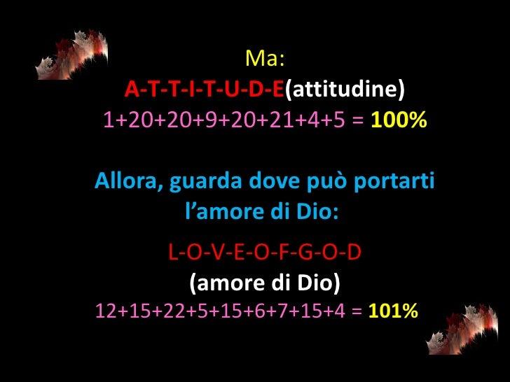 Ma:  A-T-T-I-T-U-D-E(attitudine)1+20+20+9+20+21+4+5 = 100%Allora, guarda dove può portarti         l'amore di Dio:      L-...