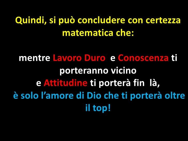 Quindi, si può concludere con certezza            matematica che: mentre Lavoro Duro e Conoscenza ti            porteranno...