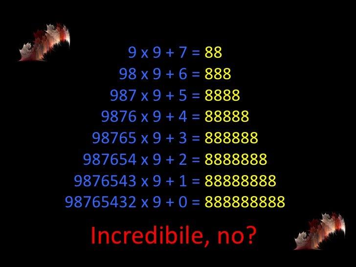 9 x 9 + 7 = 88      98 x 9 + 6 = 888     987 x 9 + 5 = 8888    9876 x 9 + 4 = 88888   98765 x 9 + 3 = 888888  987654 x 9 +...