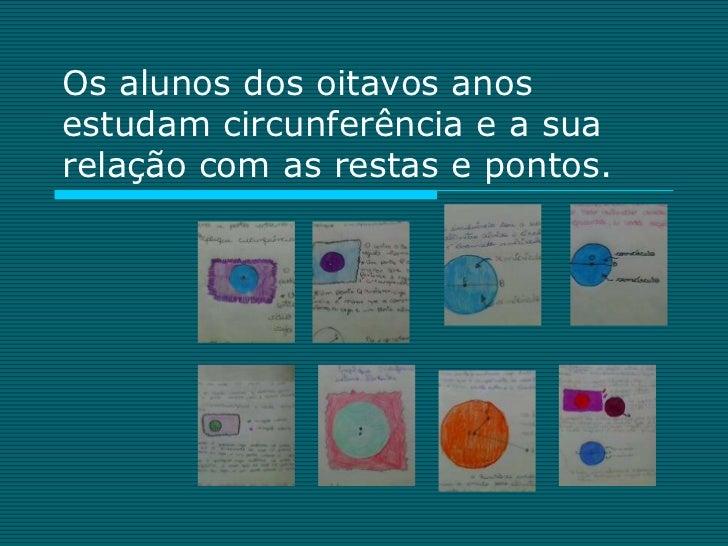 Os alunos dos oitavos anosestudam circunferência e a suarelação com as restas e pontos.