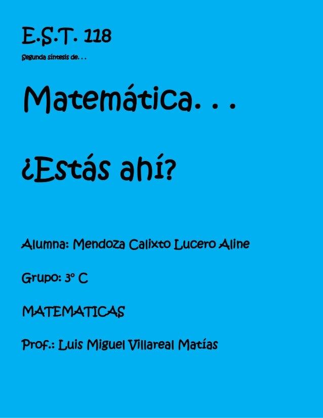 E.S.T. 118Segunda síntesis de. . .Matemática. . .¿Estás ahí?Alumna: Mendoza Calixto Lucero AlineGrupo: 3° CMATEMATICASProf...