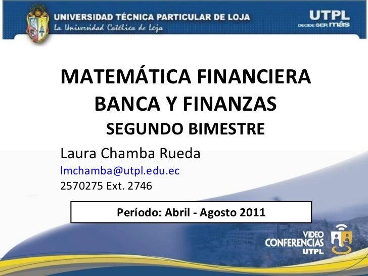 MATEMÁTICA FINANCIERA BANCA Y FINANZAS SEGUNDO BIMESTRE Laura Chamba Rueda  [email_address] 2570275 Ext. 2746 Período: Abr...