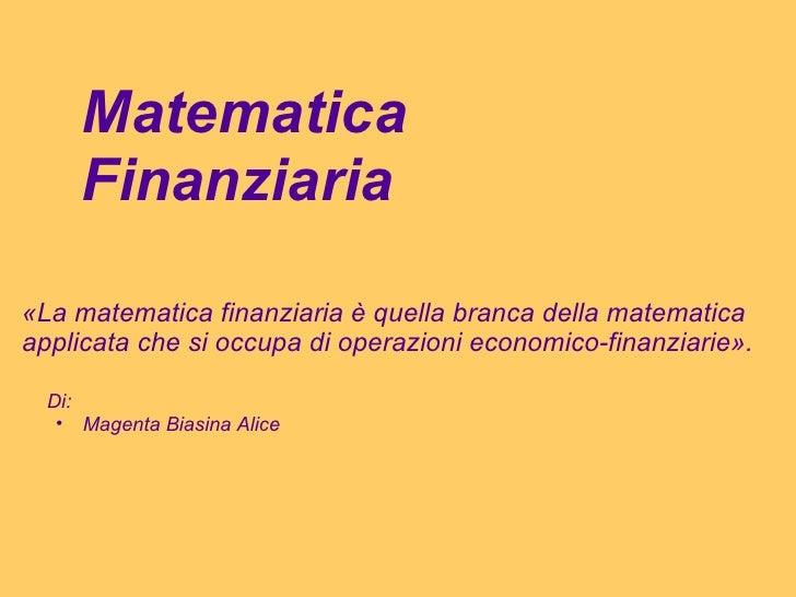 Matematica Finanziaria «La matematica finanziaria è quella branca della matematica applicata che si occupa di operazioni e...