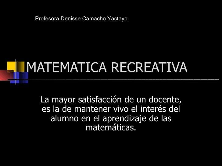 MATEMATICA RECREATIVA La mayor satisfacción de un docente, es la de mantener vivo el interés del alumno en el aprendizaje ...
