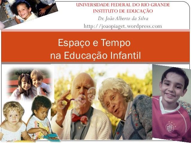 UNIVERSIDADE FEDERAL DO RIO GRANDE INSTITUTO DE EDUCAÇÃO Dr.João Alberto da Silva http://joaopiaget.wordpress.com Espaço e...