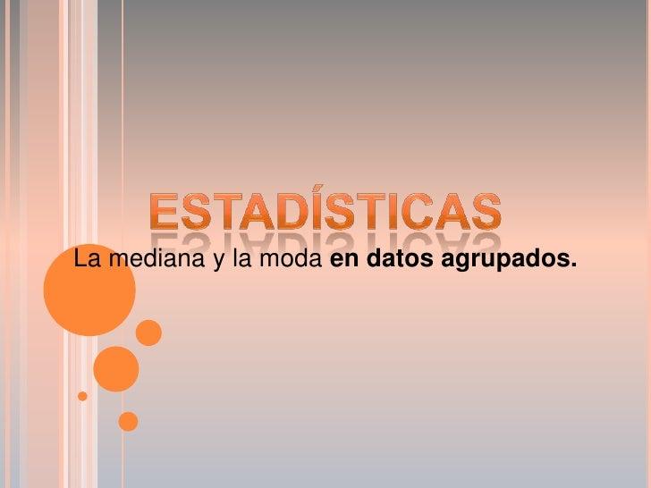 Estadísticas<br />La mediana y la moda en datos agrupados.<br />