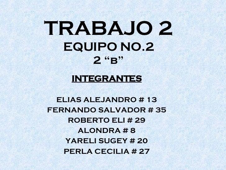 """TRABAJO 2 EQUIPO NO.2 2 """"b"""" INTEGRANTES ELIAS ALEJANDRO # 13 FERNANDO SALVADOR # 35 ROBERTO ELI # 29 ALONDRA # 8 YARELI SU..."""