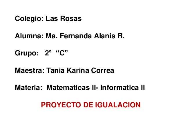 "Colegio: Las Rosas Alumna: Ma. Fernanda Alanis R. Grupo: 2° ""C"" Maestra: Tania Karina Correa Materia: Matematicas II- Info..."