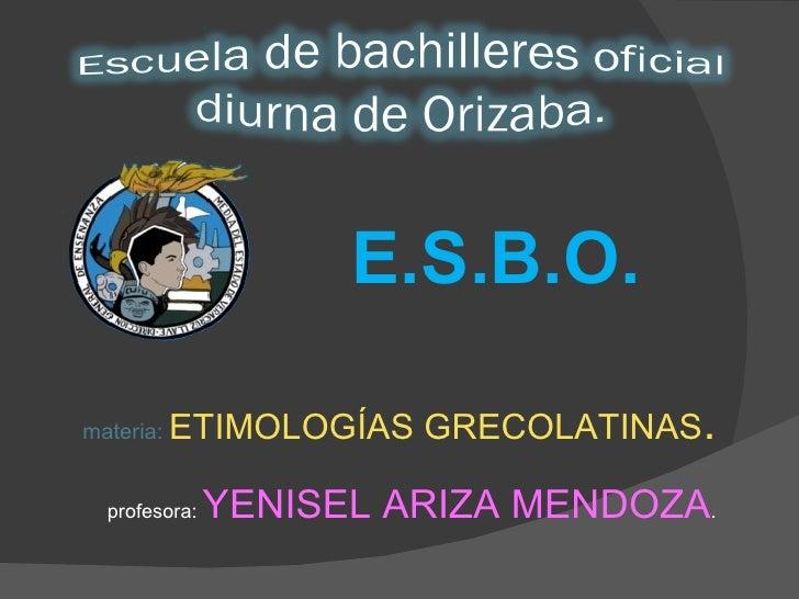 E.S.B.O. materia:  ETIMOLOGÍAS GRECOLATINAS . profesora:  YENISEL ARIZA MENDOZA .