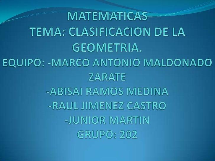 MATEMATICAS TEMA: CLASIFICACION DE LA GEOMETRIA.EQUIPO: -MARCO ANTONIO MALDONADO ZARATE-ABISAI RAMOS MEDINA-RAUL JIMENEZ C...