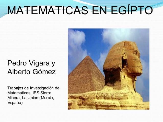MATEMATICAS EN EGÍPTOPedro Vigara yAlberto GómezTrabajos de Investigación deMatemáticas. IES SierraMinera, La Unión (Murci...