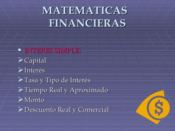 MATEMATICAS  FINANCIERAS <ul><li>INTERES SIMPLE: </li></ul><ul><li>Capital </li></ul><ul><li>Interés </li></ul><ul><li>Tas...