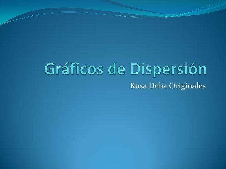 Gráficos de Dispersión<br />Rosa Delia Originales<br />