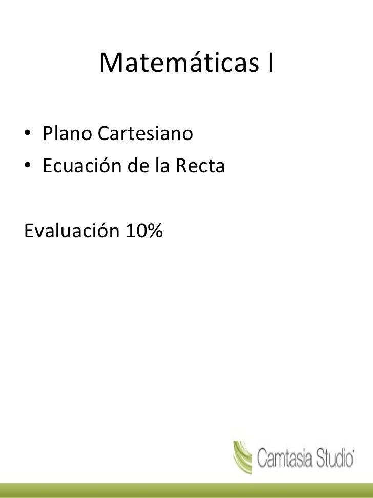 Matemáticas I <ul><li>Plano Cartesiano </li></ul><ul><li>Ecuación de la Recta </li></ul><ul><li>Evaluación 10% </li></ul>